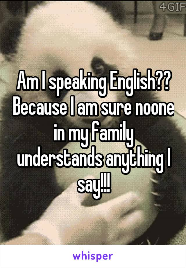 Am I speaking English?? Because I am sure noone in my family understands anything I say!!!