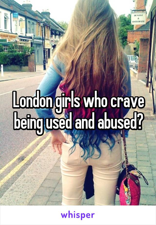 London girls who crave being used and abused?