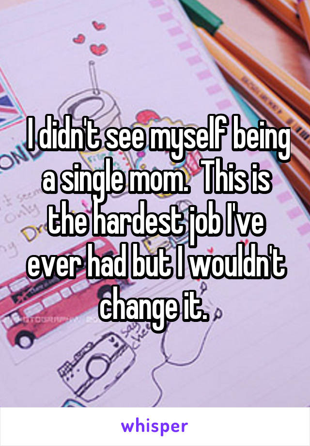 I didn't see myself being a single mom.  This is the hardest job I've ever had but I wouldn't change it.