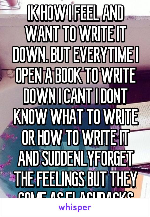 IK HOW I FEEL AND WANT TO WRITE IT DOWN. BUT EVERYTIME I OPEN A BOOK TO WRITE DOWN I CANT I DONT KNOW WHAT TO WRITE OR HOW TO WRITE IT AND SUDDENLYFORGET THE FEELINGS BUT THEY COME AS FLASHBACKS