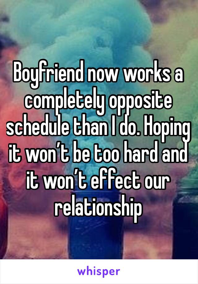 Boyfriend now works a completely opposite schedule than I do. Hoping it won't be too hard and it won't effect our relationship