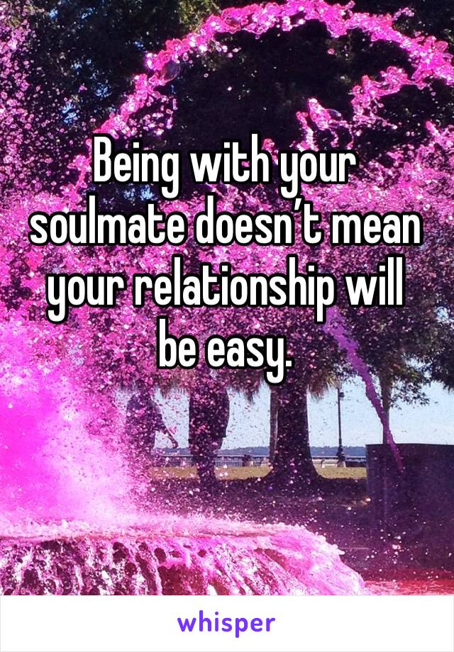Being with your soulmate doesn't mean your relationship will  be easy.