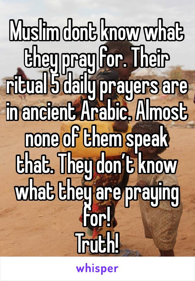 Muslim dont know what they pray for. Their ritual 5 daily prayers are in ancient Arabic. Almost none of them speak that. They don't know what they are praying for! Truth!
