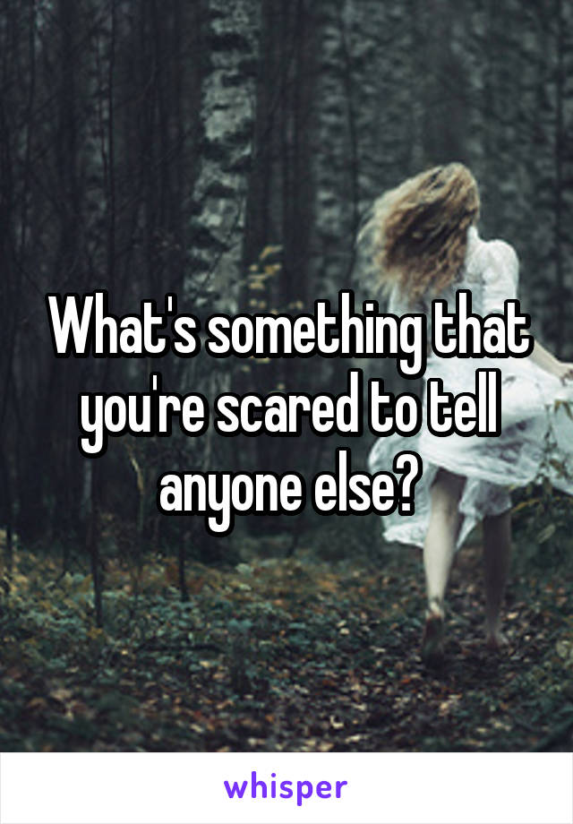 What's something that you're scared to tell anyone else?