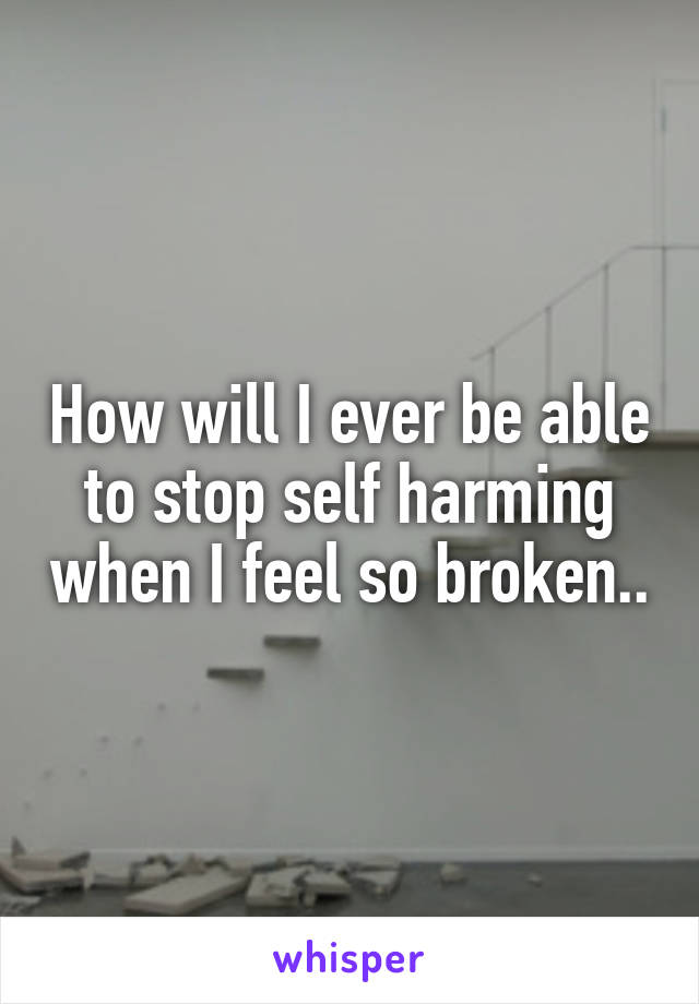 How will I ever be able to stop self harming when I feel so broken..