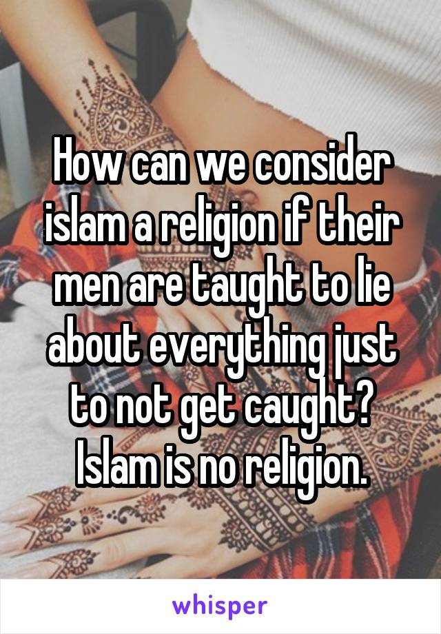 How can we consider islam a religion if their men are taught to lie about everything just to not get caught? Islam is no religion.