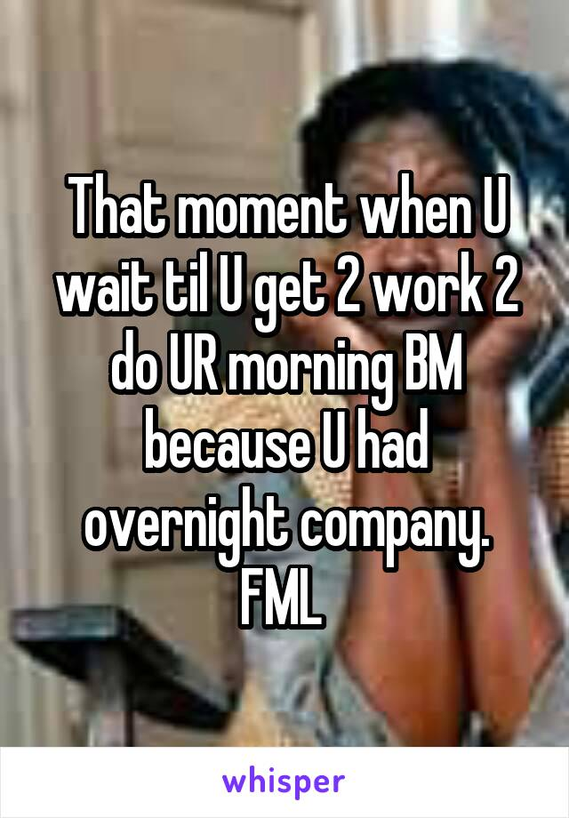 That moment when U wait til U get 2 work 2 do UR morning BM because U had overnight company. FML