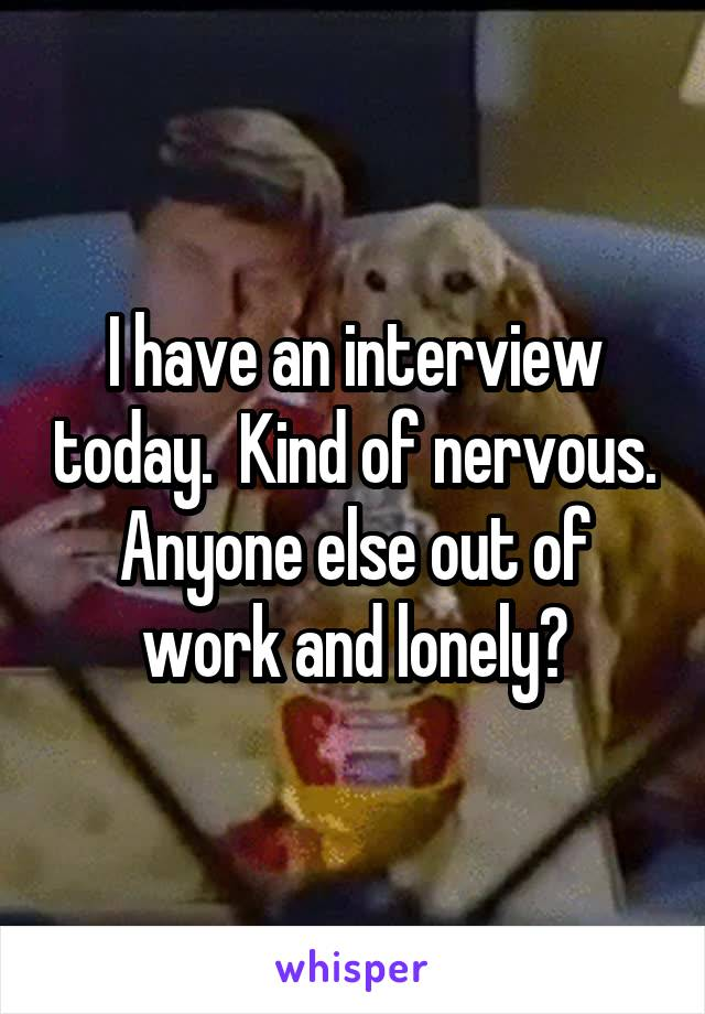 I have an interview today.  Kind of nervous. Anyone else out of work and lonely?