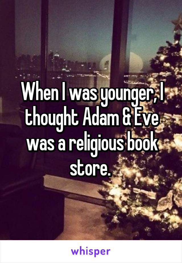 When I was younger, I thought Adam & Eve was a religious book store.