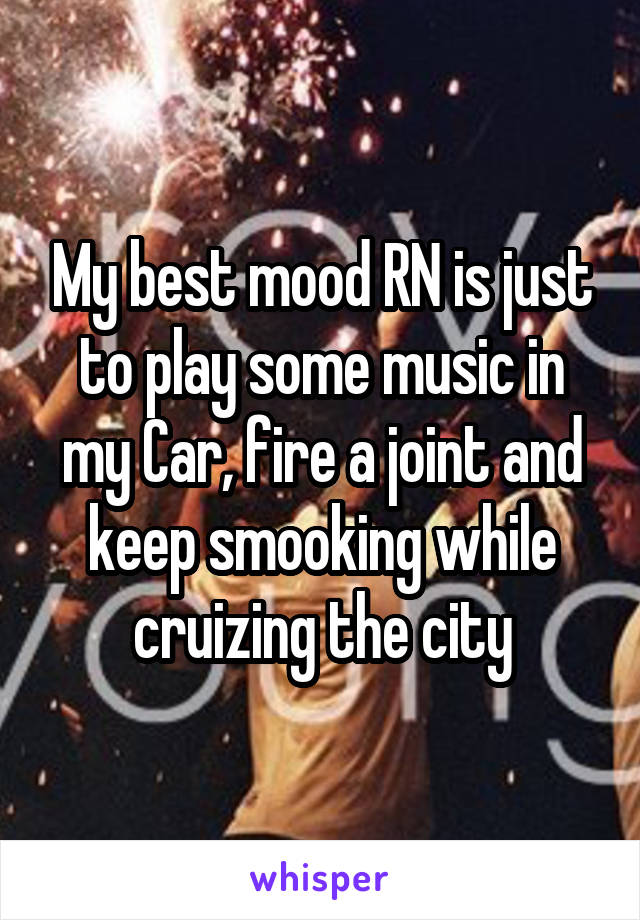 My best mood RN is just to play some music in my Car, fire a joint and keep smooking while cruizing the city