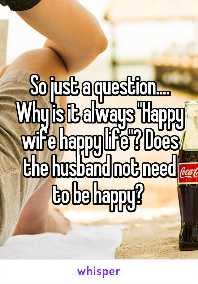 "So just a question.... Why is it always ""Happy wife happy life""? Does the husband not need to be happy?"