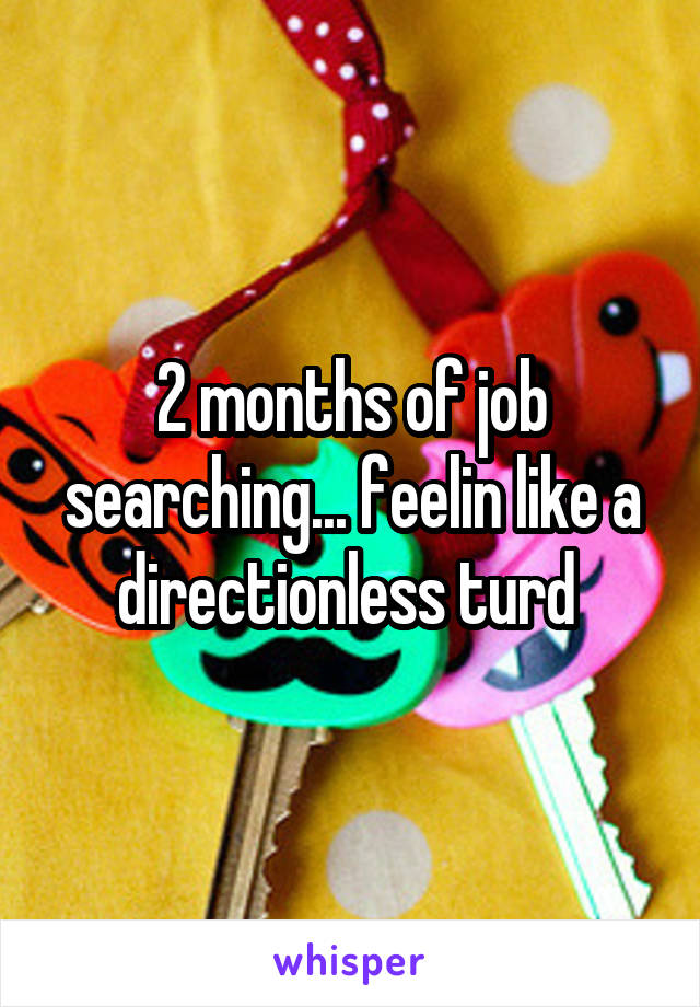 2 months of job searching... feelin like a directionless turd