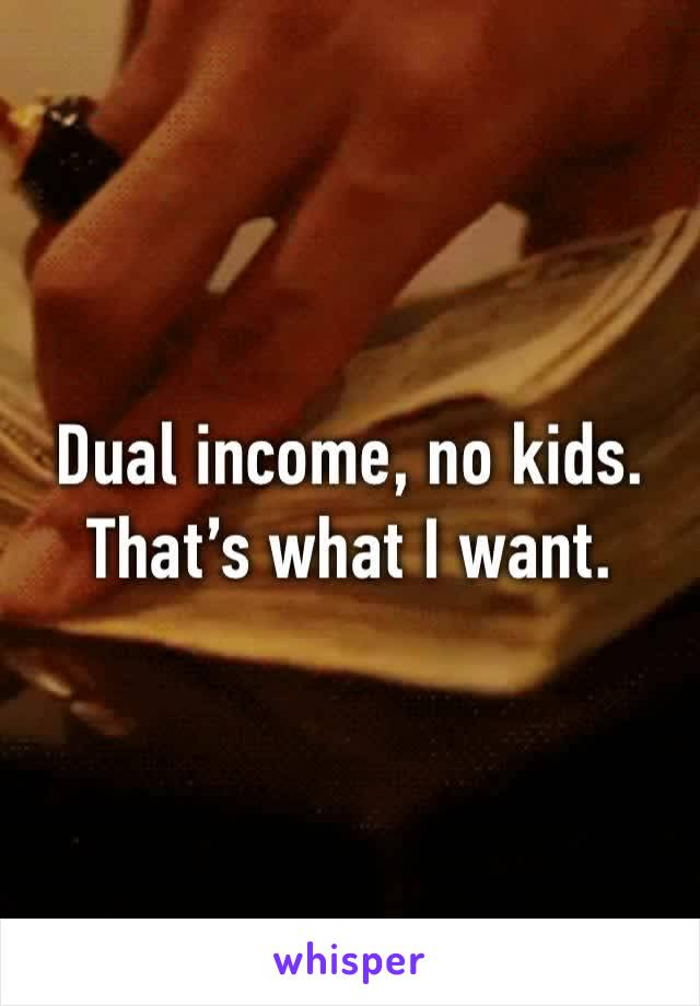 Dual income, no kids. That's what I want.