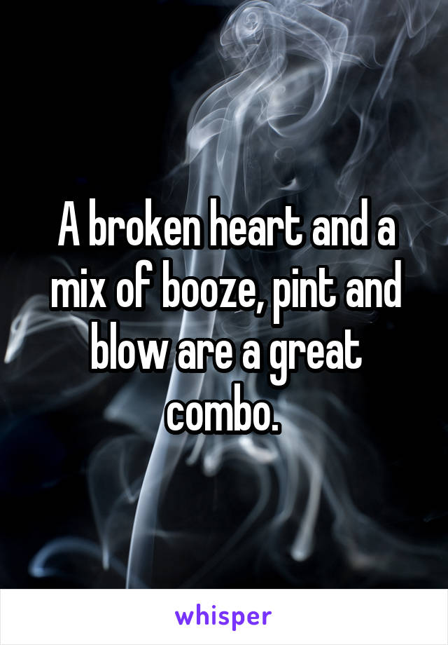 A broken heart and a mix of booze, pint and blow are a great combo.