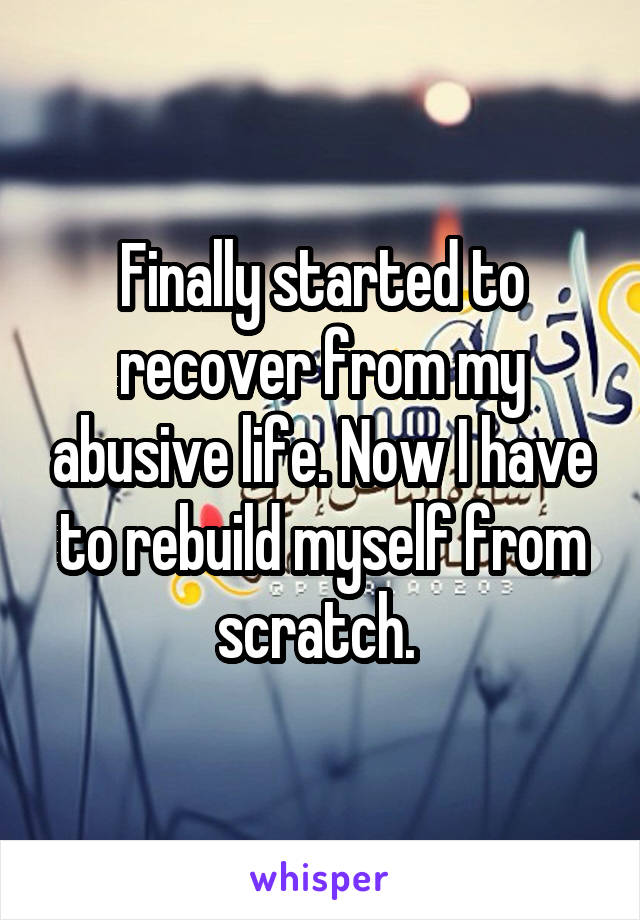 Finally started to recover from my abusive life. Now I have to rebuild myself from scratch.