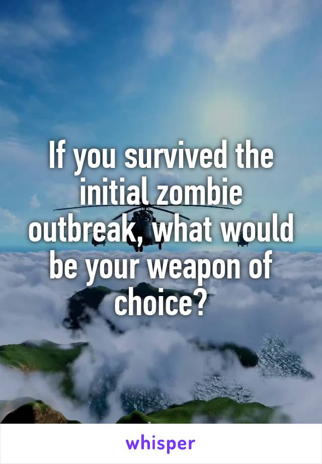 If you survived the initial zombie outbreak, what would be your weapon of choice?