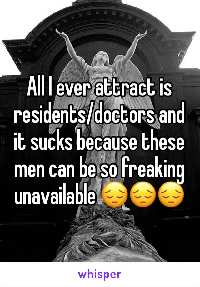 All I ever attract is residents/doctors and  it sucks because these men can be so freaking unavailable 😔😔😔