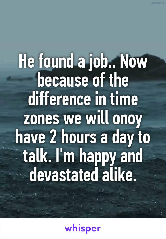He found a job.. Now because of the difference in time zones we will onoy have 2 hours a day to talk. I'm happy and devastated alike.
