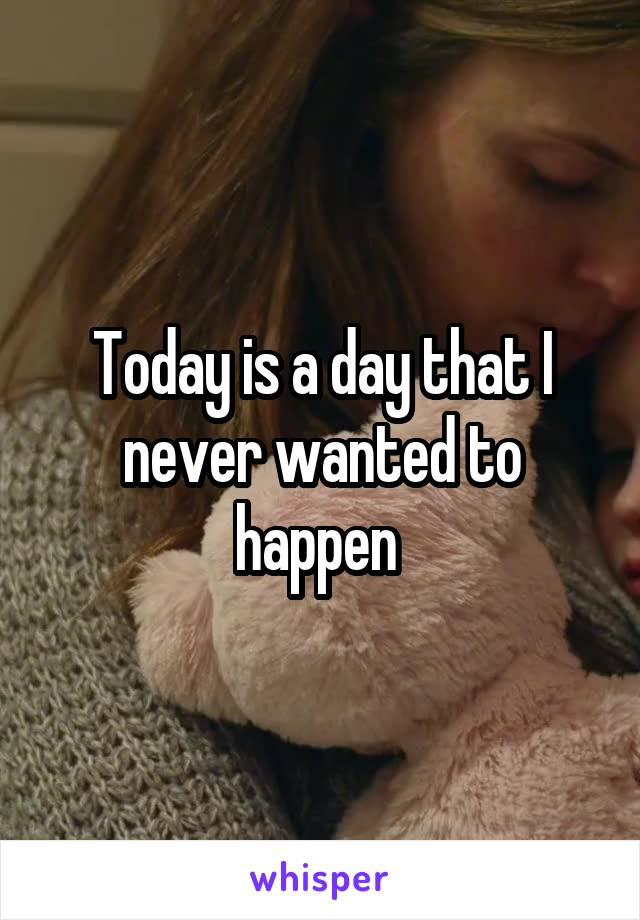 Today is a day that I never wanted to happen