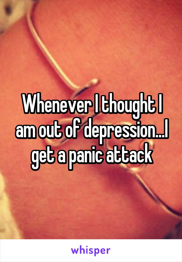 Whenever I thought I am out of depression...I get a panic attack