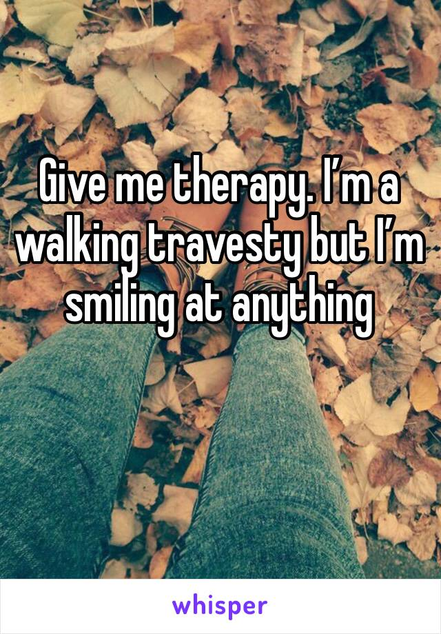 Give me therapy. I'm a walking travesty but I'm smiling at anything