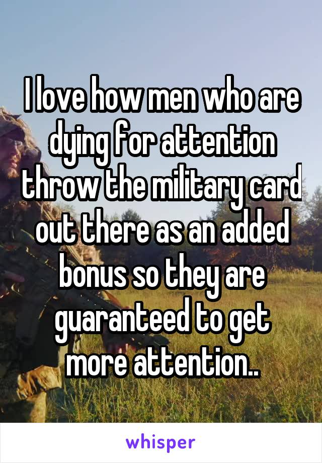 I love how men who are dying for attention throw the military card out there as an added bonus so they are guaranteed to get more attention..