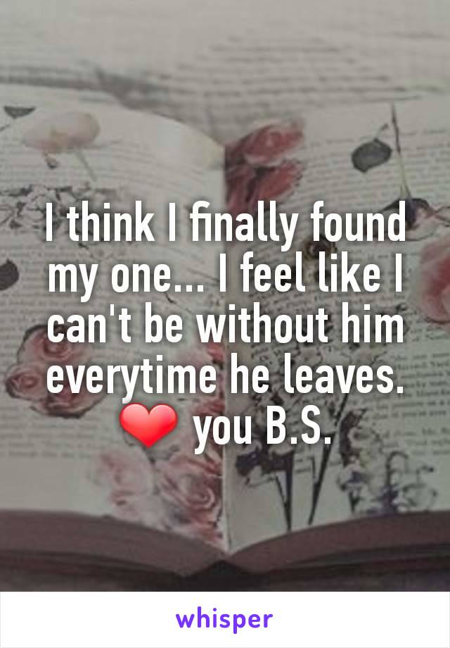 I think I finally found my one... I feel like I can't be without him everytime he leaves. ❤ you B.S.
