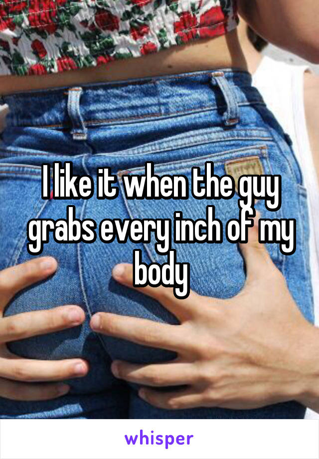 I like it when the guy grabs every inch of my body