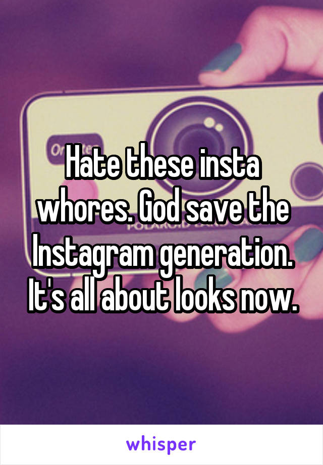 Hate these insta whores. God save the Instagram generation. It's all about looks now.