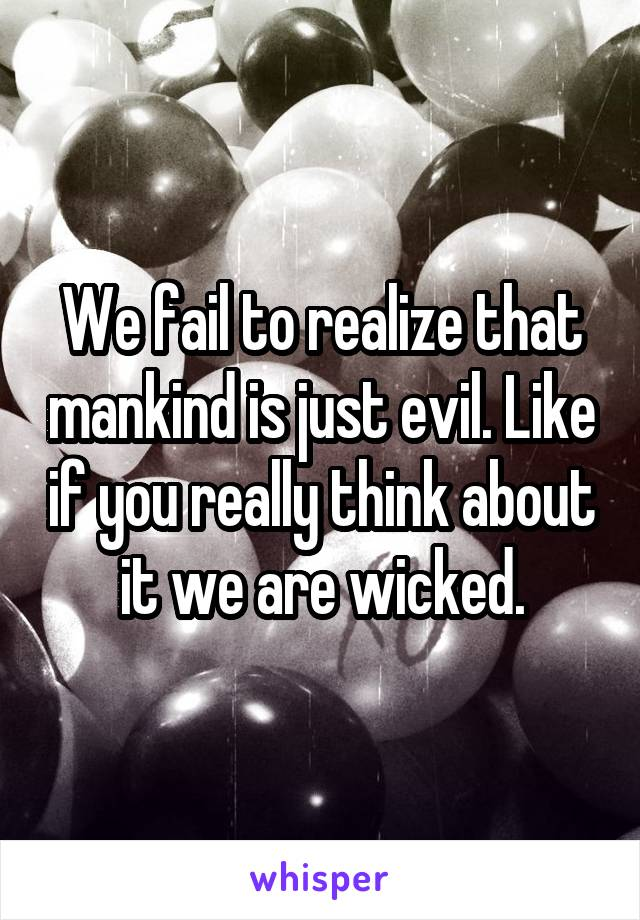 We fail to realize that mankind is just evil. Like if you really think about it we are wicked.