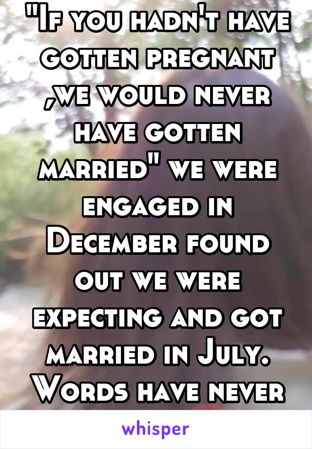 """If you hadn't have gotten pregnant ,we would never have gotten married"" we were engaged in December found out we were expecting and got married in July. Words have never killed me so much."