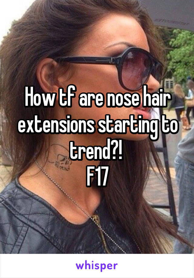 How tf are nose hair extensions starting to trend?!  F17