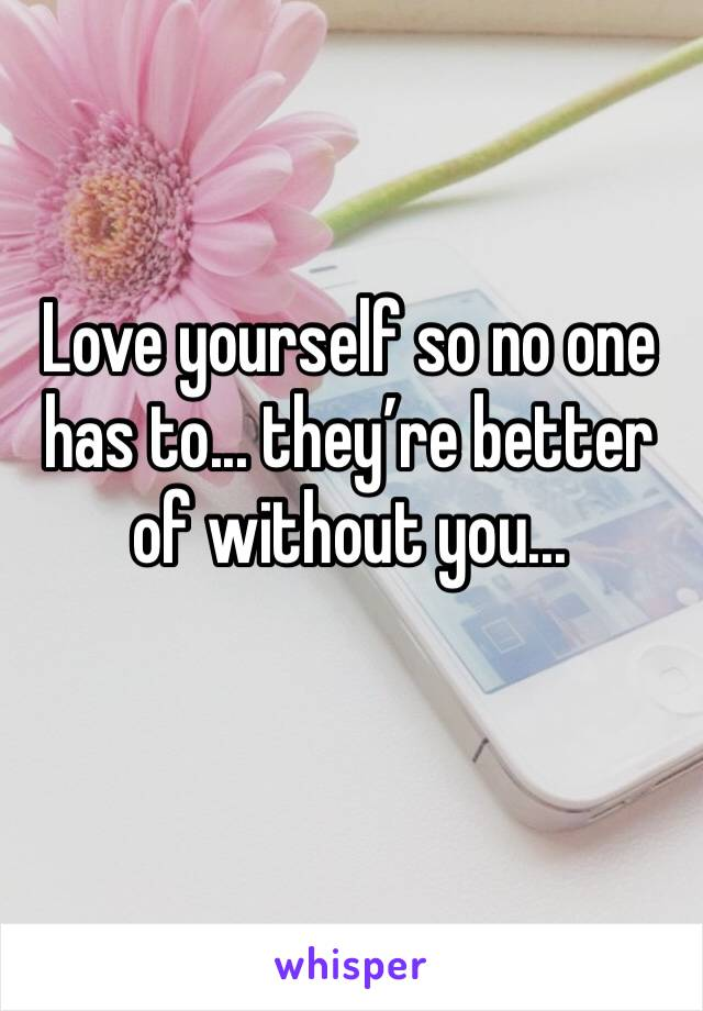 Love yourself so no one has to... they're better of without you...