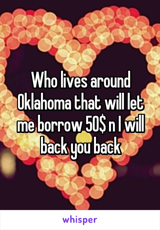 Who lives around Oklahoma that will let me borrow 50$ n I will back you back