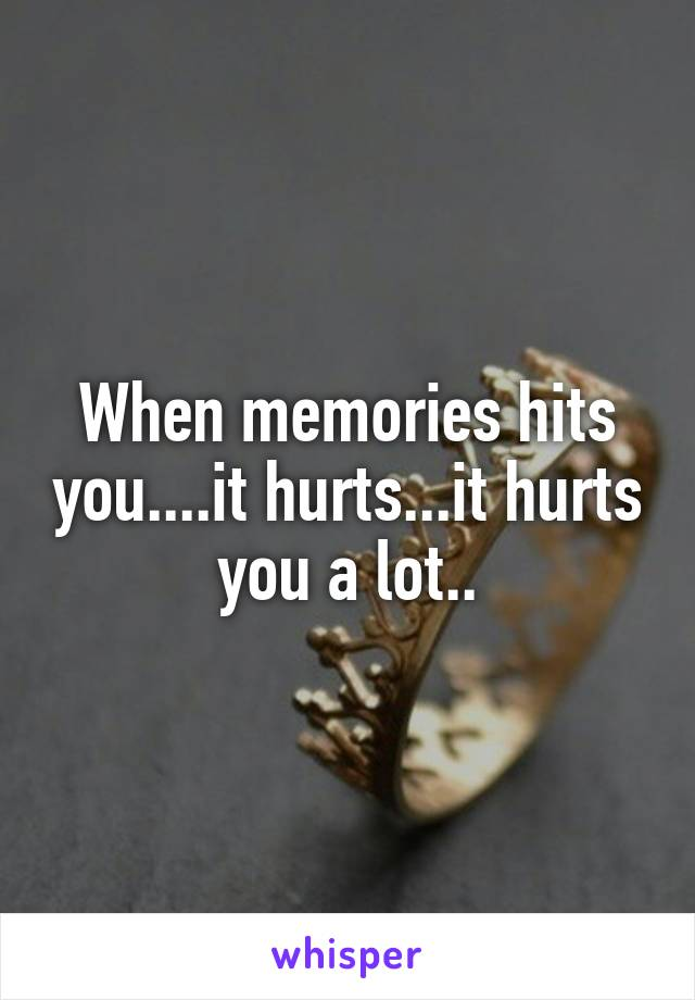 When memories hits you....it hurts...it hurts you a lot..