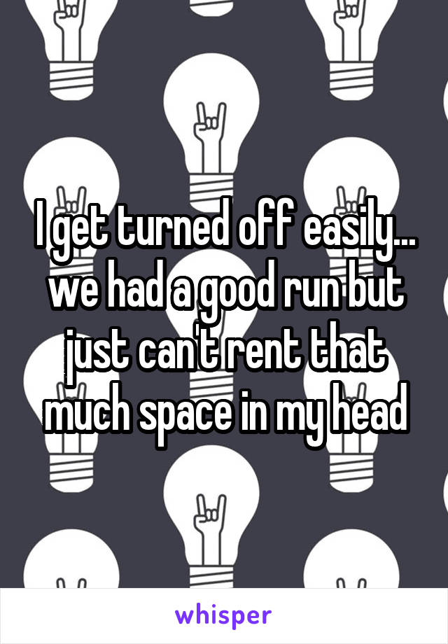I get turned off easily... we had a good run but just can't rent that much space in my head