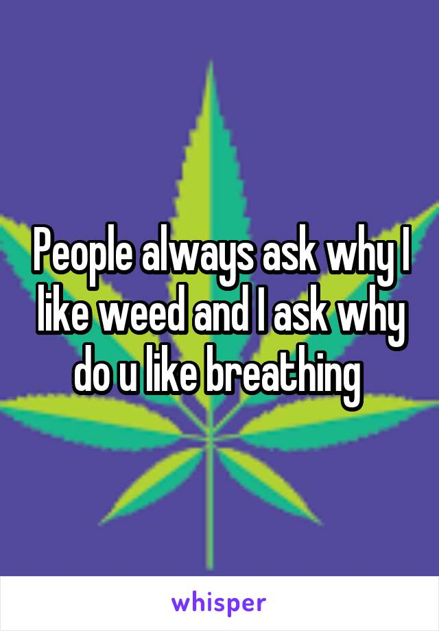 People always ask why I like weed and I ask why do u like breathing