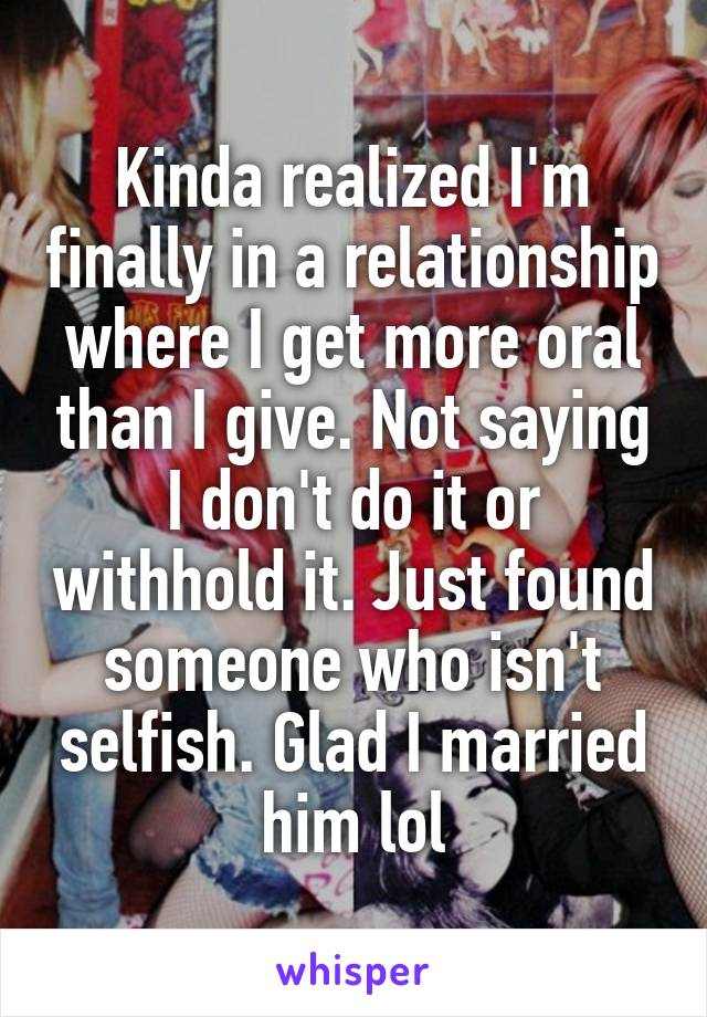 Kinda realized I'm finally in a relationship where I get more oral than I give. Not saying I don't do it or withhold it. Just found someone who isn't selfish. Glad I married him lol