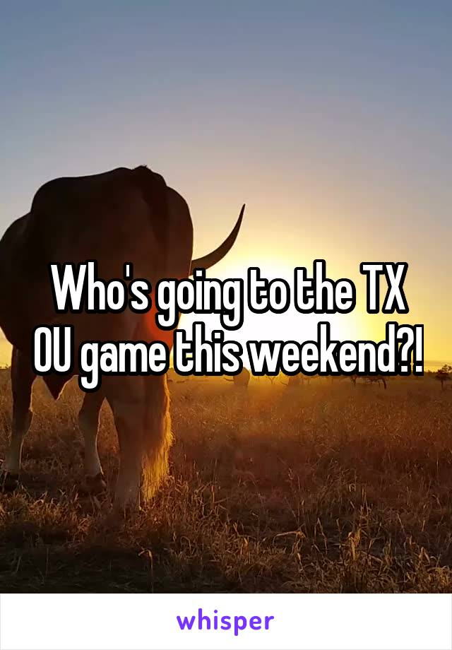 Who's going to the TX OU game this weekend?!