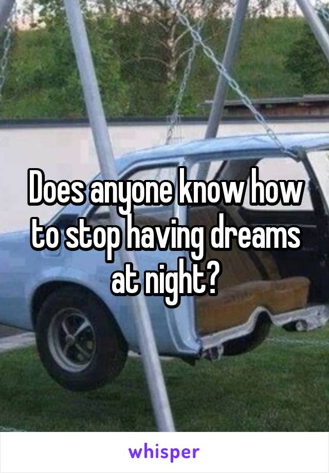 Does anyone know how to stop having dreams at night?