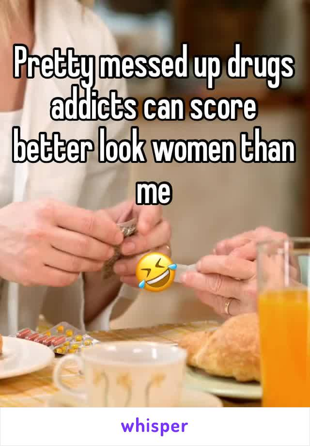 Pretty messed up drugs addicts can score better look women than me   🤣