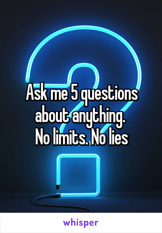 Ask me 5 questions about anything.  No limits. No lies