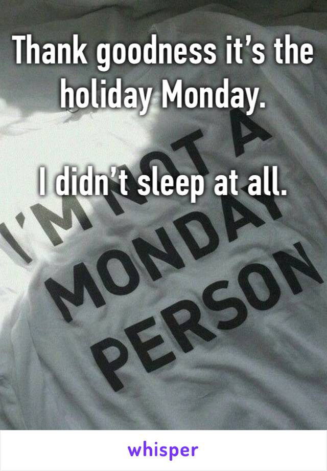 Thank goodness it's the holiday Monday.  I didn't sleep at all.
