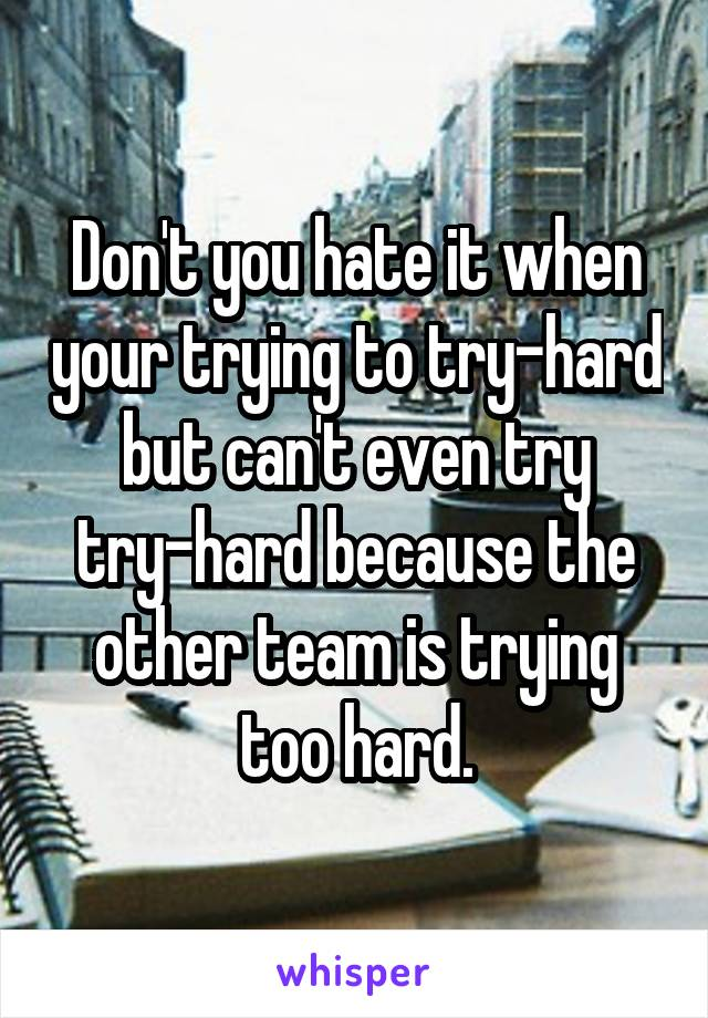Don't you hate it when your trying to try-hard but can't even try try-hard because the other team is trying too hard.