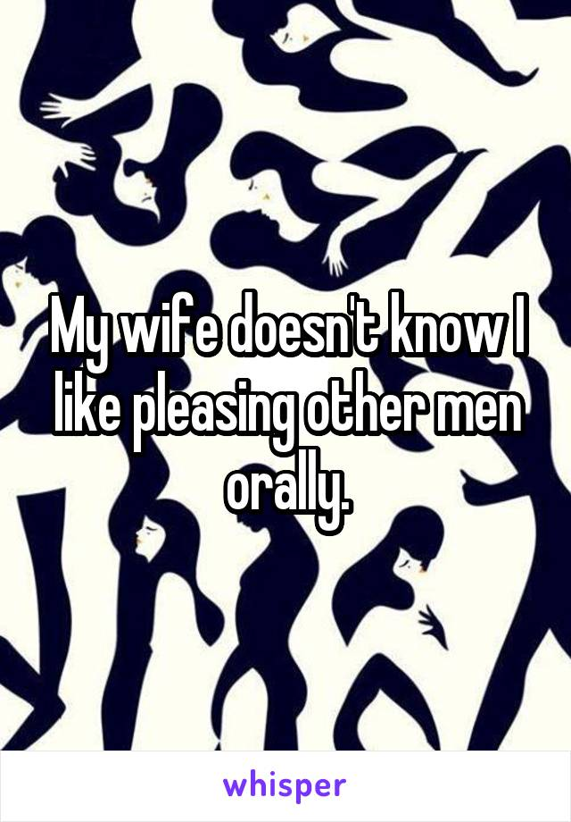 My wife doesn't know I like pleasing other men orally.