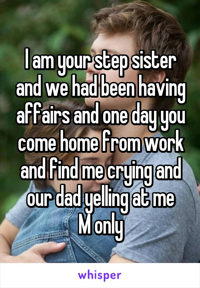 I am your step sister and we had been having affairs and one day you come home from work and find me crying and our dad yelling at me M only
