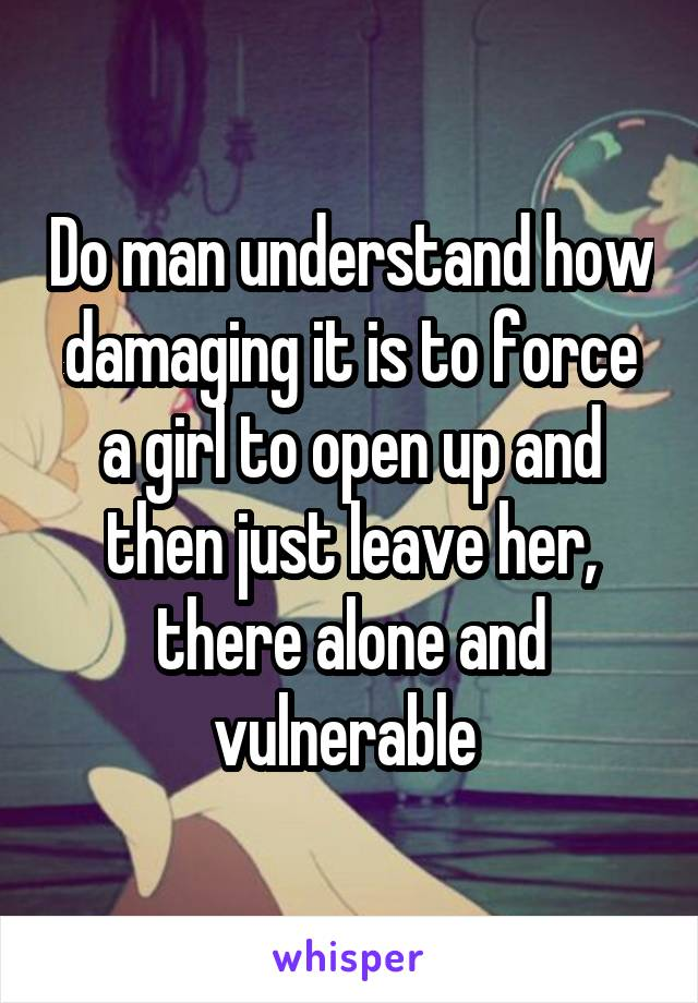 Do man understand how damaging it is to force a girl to open up and then just leave her, there alone and vulnerable