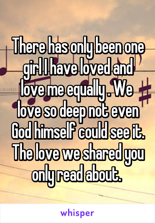 There has only been one girl I have loved and love me equally . We  love so deep not even God himself could see it. The love we shared you only read about.