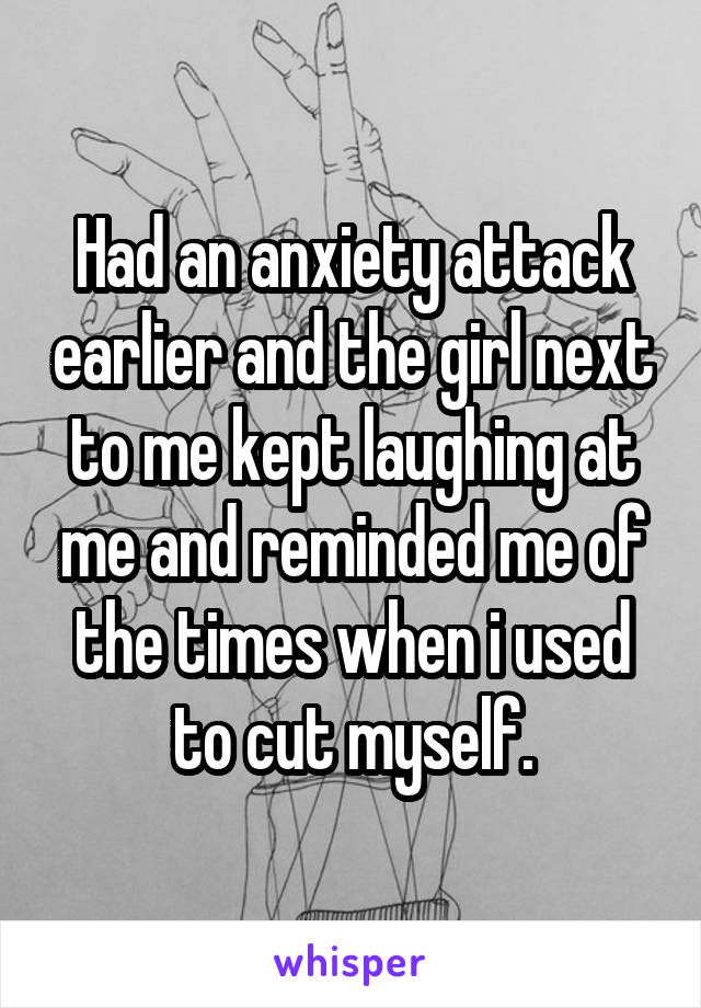 Had an anxiety attack earlier and the girl next to me kept laughing at me and reminded me of the times when i used to cut myself.