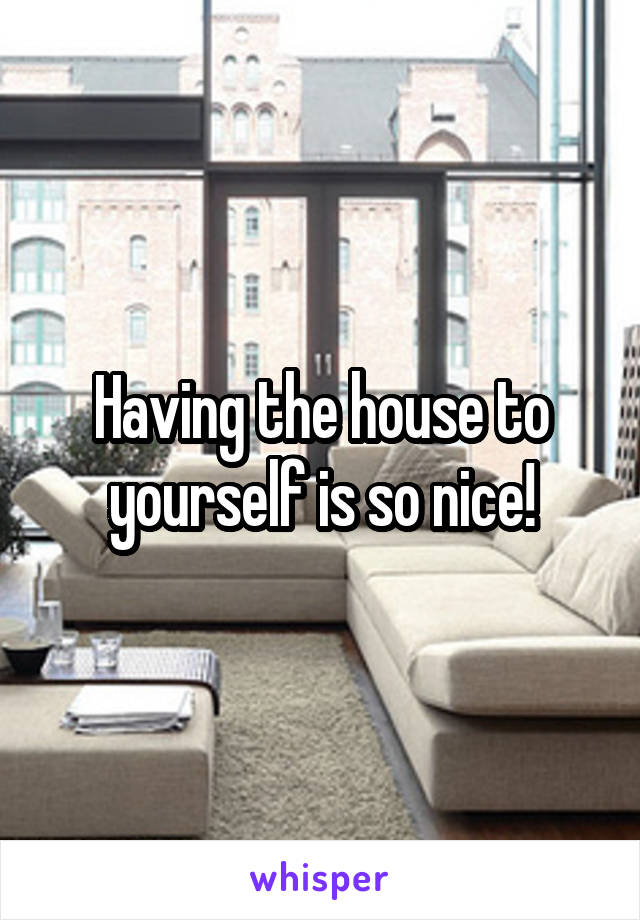 Having the house to yourself is so nice!